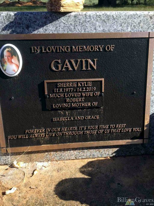 """Sherrie Kyle GAVIN nee MUNDAY. INSCRIPTION: In Loving Memory of GAVIN, Sherrie Kylie 11.8.1977 - 14.2.2019 Much loved wife of Robert Loving Mother of Isabella and Grace Forever in our hearts, it""""s your time to rest. You will always live on through those of us that love you."""