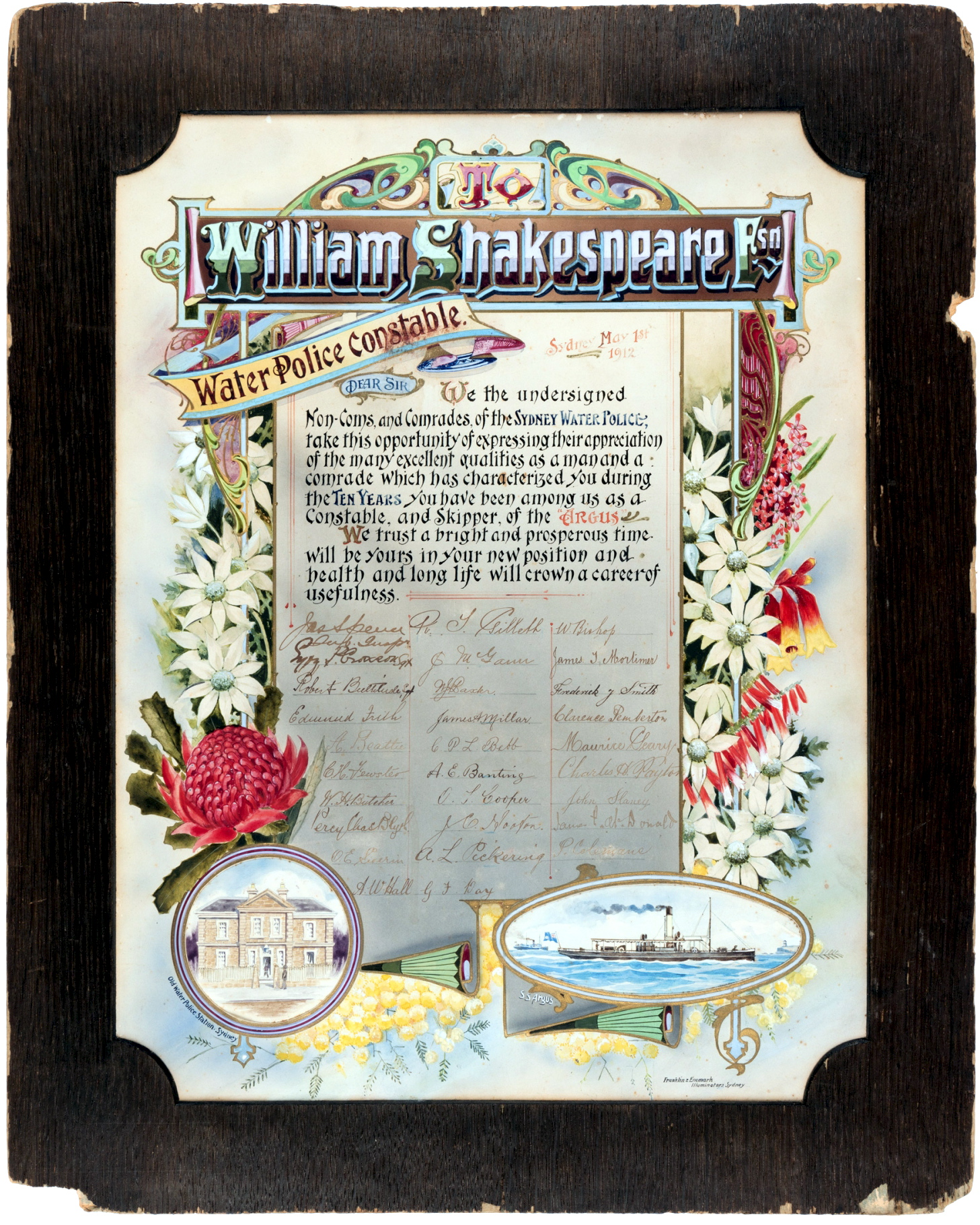 William Shakespeare Water Police Constable Sydney May 1st, 1912 Dear Sir, We the undersigned non-coms, and comrades of the Sydney Water Police, take this opportunity of expressing their appreciation of the many excellent qualities as a man and a comrade which has characterised you during the Ten Years you have been among us as a Constable, and Skipper, of the Argus. We trust a bright and prosperous time will be yours in your new position and health and long life will crown a career of usefulness. Signed: by 29 people.
