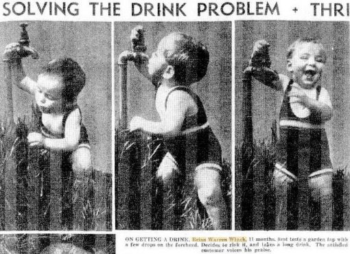 Thursday 24 March 1938 Daily Telegraph<br /> ON GETTING A DRINK, Brian Warren Winch, 11 months, first tests a garden tap with a few drops on the foreheard, Decides to risk it, and takes a long drink. The satisfied customer voices his praise.