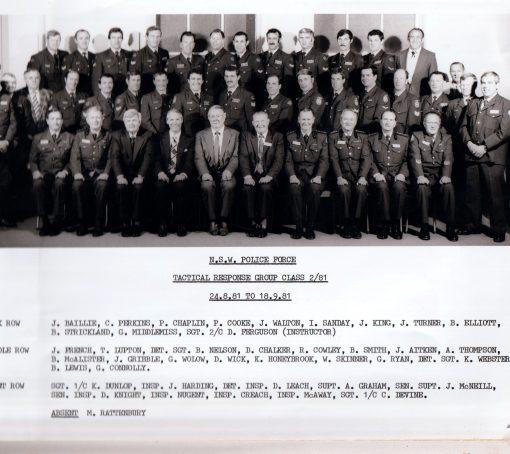 Tactical Response Group Class 2 / 1981 24 July - 18 September 1981 Back Row ( L - R ): J. BAILLIE, C. PERKINS, P. CHAPLIN, P. COOKE, J. WALTON, I. SANDAY, J. KING, J. TURNER, B. ELLITOO, B. STRICKLAND, G. MIDDLEMISS, SGT 2/C D. FERGUSON ( INSTRUCTOR ) Middle Row: J. FRENCH, T. PULTON, DET SGT B. NELSON, D. CHALKER, R. COWLEY, B. SMITH, J. AITKEN, A. THOMPSON, B. McALISTER, J. GRIBBLE, G. WOLOW, D. WICK, K. HONEYBROOK, W. SKINNER, G. RYAN, DET SGT K. WEBSTER, B. LEWIS, G. CONNOLLY Front Row: SGT 1/C K. DUNLOP, INSP. J. HARDING, DET INSP D. LEACH, SUPT A. GRAHAM, SEN SUPT J. McNEILL, SEN INSP D. KNIGHT, INSP NUGENT, INSP CREACH, INSP McAWAY, SGT 1/C C. DEVINE Absent: M. RATTENBURY