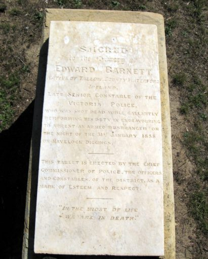 "INSCRIPTION:<br /> Sacred to the Memory of Edward Barnett<br /> Native of Tallow, County Waterford, Ireland.<br /> Late Senior Constable of the Victoria Police.<br /> Who was shot dead while gallantly performing his duty in endeavouring to arrest an armed bushranger on the night of the 31 January 1858 on Havelock Diggings.<br /> This Tablet is erected by the chief Commissioner of Police, The Officers and Constables of the District as a mark of esteem and respect.<br /> ""In the midst of life we are in death""<br /> https://www.findagrave.com/memorial/119635060/edward-barnett"