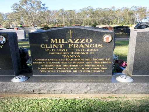 Clint MILAZZO Inscription: MILAZZO, Clint Francis 21.11.1978 - 3.3.2003. Cherished husband of Tanya. Adored father to Harrison and Isobelle. Dearly beloved son of Frank and Jennifer. Treasured brother of Meredith. A special friend to all who knew him. You will forever be in our hearts.