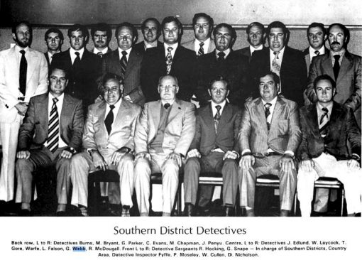 SOUTHERN DISTRICT DETECTIVES Back row L to R: Detectives BURNS, M. BRYANT, G. PARKER, C. EVANS, M. CHAPMAN, J. PENYU. Centre L to R: Detectives J. EDLUND, W. LAYCOCK, T. GORE, WARFE, L. FALSON, G. WEBB, R. McDOUGALL Front L to R: Detectiv Sergeants R. HOCKING, G. SNAPE, - In Charge of Southern Districts, Country Area, Detective Inspector Fyfie, P. MOSELEY, W. CULLEN. D. NICHOLSON. CENTENARY OF DETECTIVES BOOK