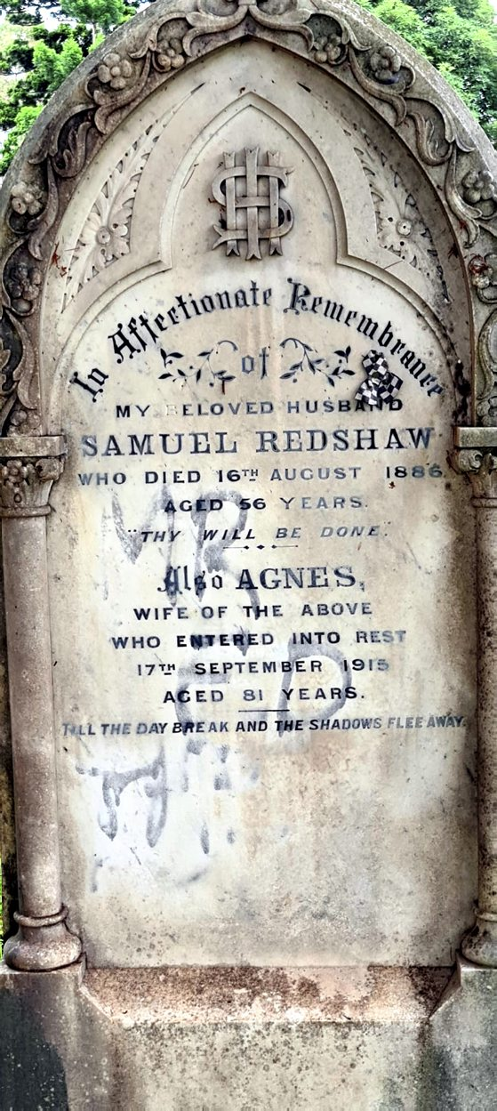 Samuel REDSHAW: Inscription: In Affectionate Remembrance My beloved husband Samuel REDSHAW who died 16th August 1886 Aged 56 years Thy will be done ....................... Also Agnes Wife of the above who entered into Rest 17th September 1915 Aged 81 years. Till the day break and the shadows flee away.
