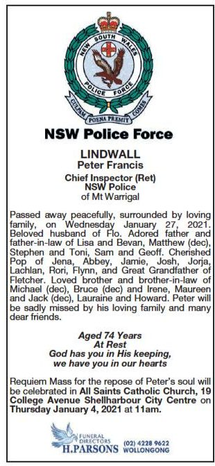 NSW Police Force LINDWALL, Peter Francis Chief Inspector ( Ret ) NSW Police of Mt Warrigal. Passed away peacefully, surrounded by loving family, on Wednesday January 27, 2021. Beloved husband of Flo. Adored father and father-in-law of Lisa & Bevan, Matthew ( dec ), Stephen & Toni, Sam & Geoff. Cherished Pop of Jena, Abbey, Jamie, Josh, Jorja, Lachlan, Rori, Flynn, and Gret Grandfather of Fletcher. Loved brother and brother-in-law of Michael ( dec ), Bruce ( dec ) and irene, Maureen and Jack ( dec ), Lauraine and Howard. Peter will be sadly missed by his loving family and many dear friends. Aged 74 years At Rest God has you in His keeping we have you in our hearts Requiem Mass for the repose of Peter's soul will be celebrated in All Sints Catholic Church, 19 College Ave, Shellharbour City Centre on Thursday January 4, 2021 at 11am. H. Parsons Funeral Directors 4228 9622 Wollongong