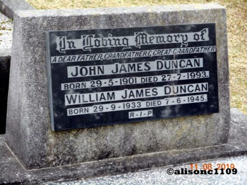 Grave headstone Inscription: In Loving memory of a dear father, grandfather & great grandfather John James DUNCAN Born 29 May 1901 Died 27 July 1993 William James DUNCAN Born 29 September 1933 Died 7 June 1945 R.I.P.