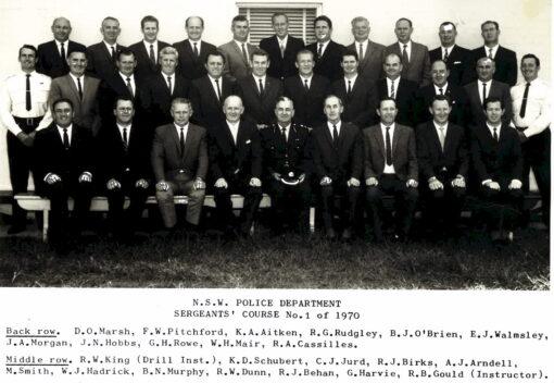 NSW POLICE DEPARTMENT SERGEANT'S COURSE No. 1 OF 1970 BACK ROW: D. O. MARSH, F. W. PITCHFORD, K.A. AITKEN, R. G. RUDGLEY, B. J. O'BRIEN, E. J. WALMSELY, J. A. MORGAN, N. N. HOBBS, G. H. ROWE, W. H. MAIR, R.A. CASSILLES MIDDLE ROW: R. W. KING ( DRILL INST. ), K. D. SCHUBERT, C. J. JURD, R. J. BIRKS, A. J. ARNDELL, M. SMITH, W. J. HADRICK, B. N. MURPHY, R. W. DUNN, R. J. BEHAND, G. HARVIE. R. B. GOULD ( INSTRUCTOR )