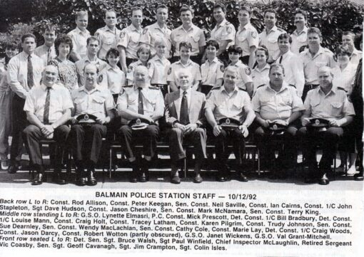 """<strong>Balmain Police Station Staff - 10 December 1992</strong><br /> <span style=""""color: #808000;""""><strong>Back Row L to R</strong></span>:<br /> Const Rod <strong>ALLISON</strong>, Cst Peter <strong>KEEGAN</strong>, SenCon Neil <strong>SAVILLE</strong>, Cst Ian <strong>CAIRNS</strong>, Const 1/c John <strong>STAPLETON</strong>, Sgt Dave <strong>HUDSON</strong>, Cst Jason <strong>CHESHIRE</strong>, SenCon Mark <strong>McNAMARA</strong>, SenCon Terry <strong>KING</strong>.<br /> <span style=""""color: #808000;""""><strong>Middle Row L to R</strong></span>:<br /> G.S.O. Lynette <strong>ELMASRI</strong>, P.C. Cst Mick <strong>PRESCOTT</strong>, Det Con 1/c Bill <strong>BRADBURY</strong>, Det Cst 1/c Louise <strong>MANN</strong>, Cst Craig <strong>HOLT</strong>, Cst Tracey <strong>LATHAM</strong>, Cst Karen <strong>PILGRIM</strong>, Cst Trudy <strong>JOHNSON</strong>, SenCst <a href=""""https://www.australianpolice.com.au/suzanne-joy-dearnley/"""" target=""""_blank"""" rel=""""noopener"""">Sue <strong>DEARNLEY</strong></a>, SenCon Wendy <strong>MacLACHLAN</strong>, SenCon Cathy <strong>COLE</strong>, Cst Marie <strong>LAY</strong>, Det Cst 1/c Craig <strong>WOODS</strong>, Cst Jason <strong>DARCY</strong>, Cst Robert <strong>WOTTON</strong> ( partly obscured ), G.S.O. Janet <strong>WICKENS</strong>, G.S.O.Val <strong>GRANT-MITCHELL</strong>.<br /> <span style=""""color: #808000;""""><strong>Front row L to R</strong></span>:<br /> Det SenSgt Bruce <strong>WALSH</strong>, Sgt Paul <strong>WINFIELD</strong>, Chief Inspector <strong>McLAUGHLIN</strong>, Retired Sergeant Vic <strong>COASBY</strong>, SenSgt Geoff <strong>CAVANAGH</strong>, Sgt Jim <strong>CRAMPTON</strong>, Sgt Colin <strong>ISLES</strong>"""